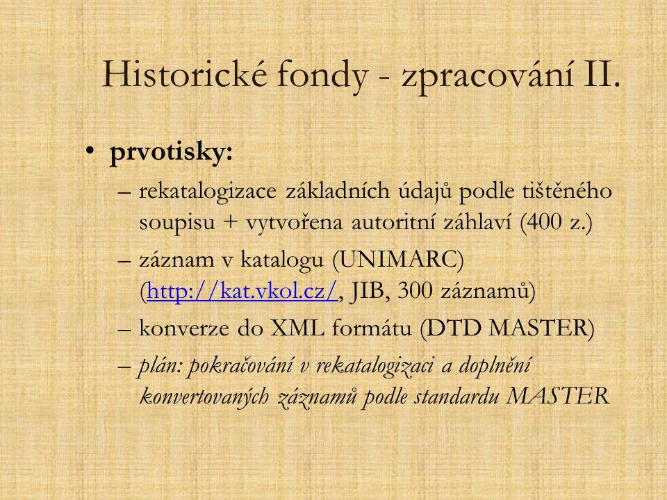 Historické fondy - zpracování II. prvotisky: –rekatalogizace základních údajů podle tištěného soupisu + vytvořena autoritní záhlaví (400 z.) –záznam v
