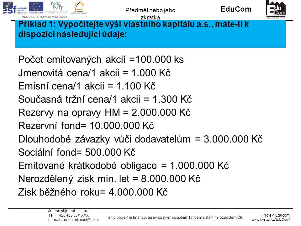 INVESTICE DO ROZVOJE VZDĚLÁVÁNÍ EduCom Projekt Educom www.kvs.tul.cz/EduCom/ Tento projekt je financován evropským sociálním fondem a státním rozpočtem ČR Předmět nebo jeho zkratka Jméno příjmení lektora Tel.: +420 485 35X XXX e–mail: jmeno.prijmeni@tul.cz Příklad 1: Vypočítejte výši vlastního kapitálu a.s., máte-li k dispozici následující údaje: Počet emitovaných akcií =100.000 ks Jmenovitá cena/1 akcii = 1.000 Kč Emisní cena/1 akcii = 1.100 Kč Současná tržní cena/1 akcii = 1.300 Kč Rezervy na opravy HM = 2.000.000 Kč Rezervní fond= 10.000.000 Kč Dlouhodobé závazky vůči dodavatelům = 3.000.000 Kč Sociální fond= 500.000 Kč Emitované krátkodobé obligace = 1.000.000 Kč Nerozdělený zisk min.