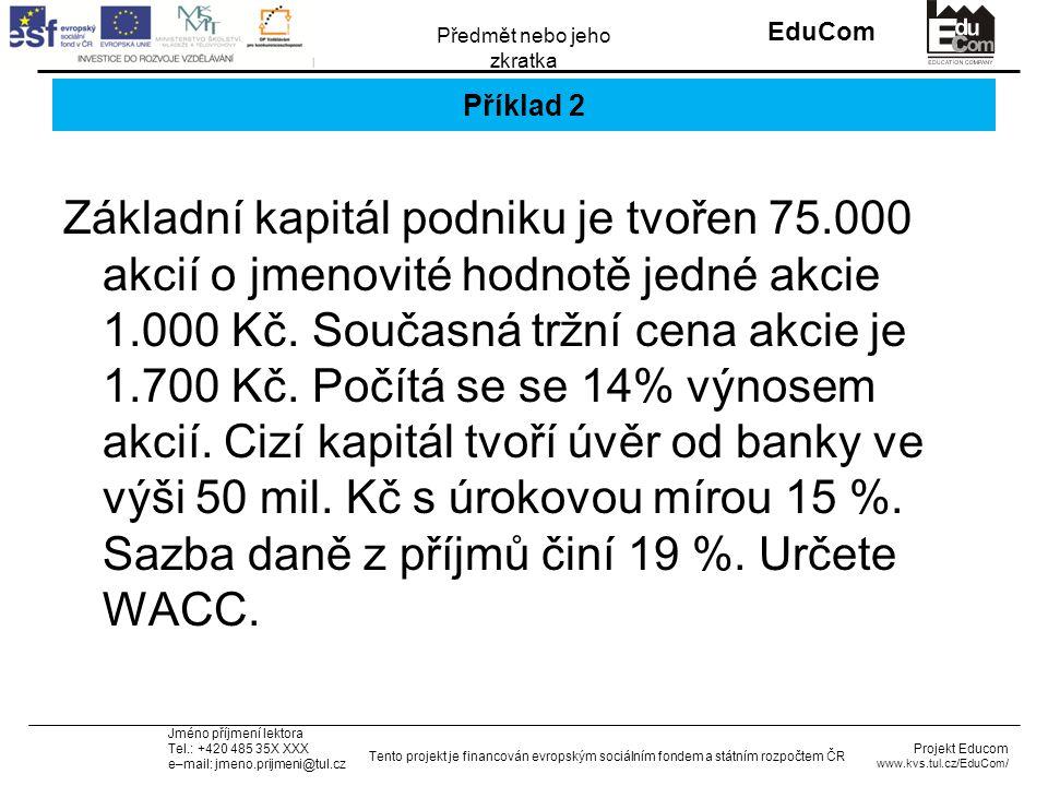 INVESTICE DO ROZVOJE VZDĚLÁVÁNÍ EduCom Projekt Educom www.kvs.tul.cz/EduCom/ Tento projekt je financován evropským sociálním fondem a státním rozpočtem ČR Předmět nebo jeho zkratka Jméno příjmení lektora Tel.: +420 485 35X XXX e–mail: jmeno.prijmeni@tul.cz Příklad 2 Základní kapitál podniku je tvořen 75.000 akcií o jmenovité hodnotě jedné akcie 1.000 Kč.