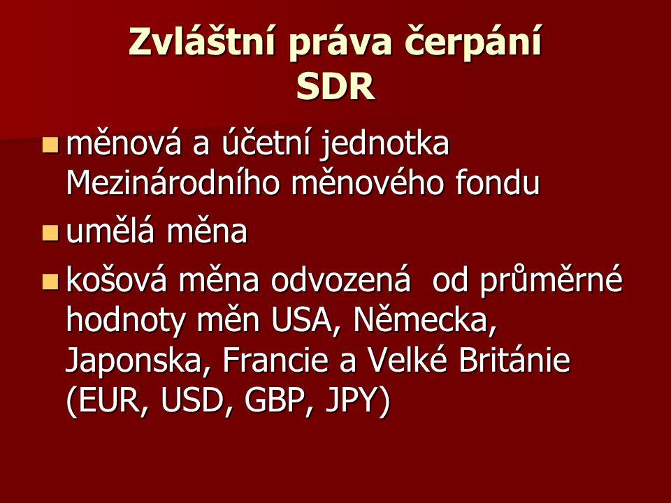 Zvláštní práva čerpání SDR měnová a účetní jednotka Mezinárodního měnového fondu měnová a účetní jednotka Mezinárodního měnového fondu umělá měna umělá měna košová měna odvozená od průměrné hodnoty měn USA, Německa, Japonska, Francie a Velké Británie (EUR, USD, GBP, JPY) košová měna odvozená od průměrné hodnoty měn USA, Německa, Japonska, Francie a Velké Británie (EUR, USD, GBP, JPY)