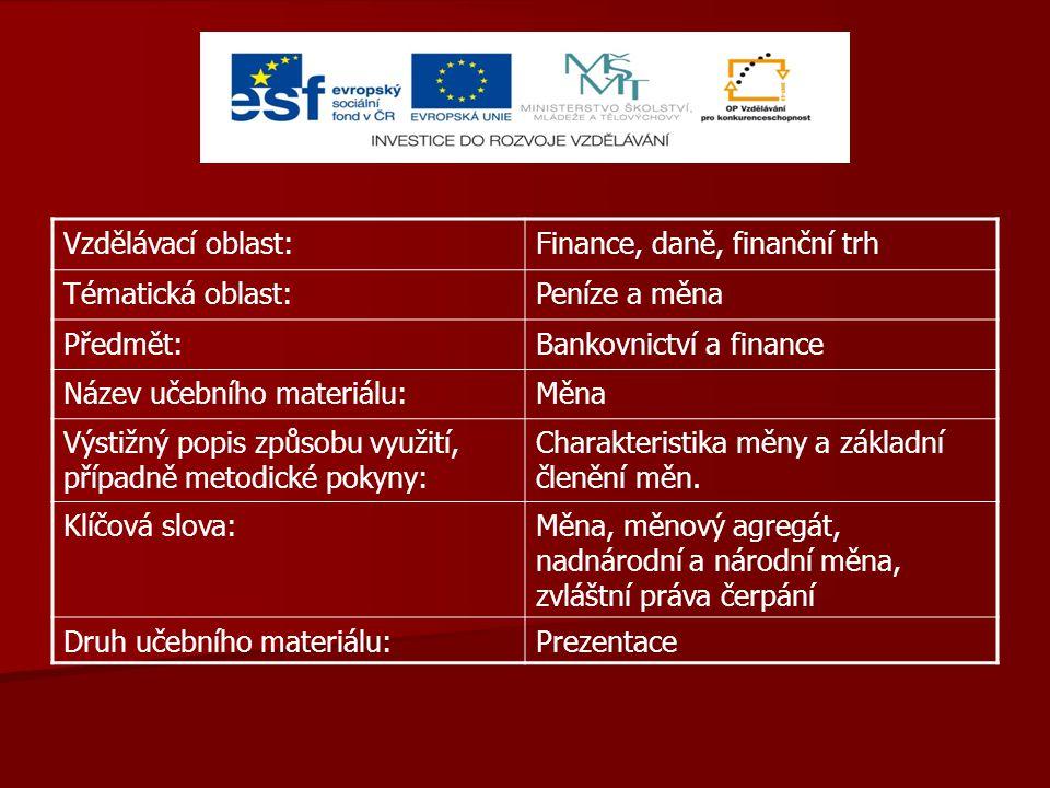Vzdělávací oblast:Finance, daně, finanční trh Tématická oblast:Peníze a měna Předmět:Bankovnictví a finance Název učebního materiálu:Měna Výstižný popis způsobu využití, případně metodické pokyny: Charakteristika měny a základní členění měn.