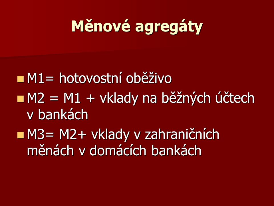 Měnové agregáty M1= hotovostní oběživo M1= hotovostní oběživo M2 = M1 + vklady na běžných účtech v bankách M2 = M1 + vklady na běžných účtech v bankách M3= M2+ vklady v zahraničních měnách v domácích bankách M3= M2+ vklady v zahraničních měnách v domácích bankách