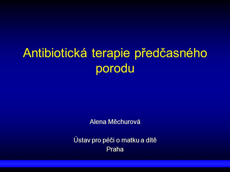 Antibiotická terapie předčasného porodu Alena Měchurová Ústav pro péči o matku a dítě Praha