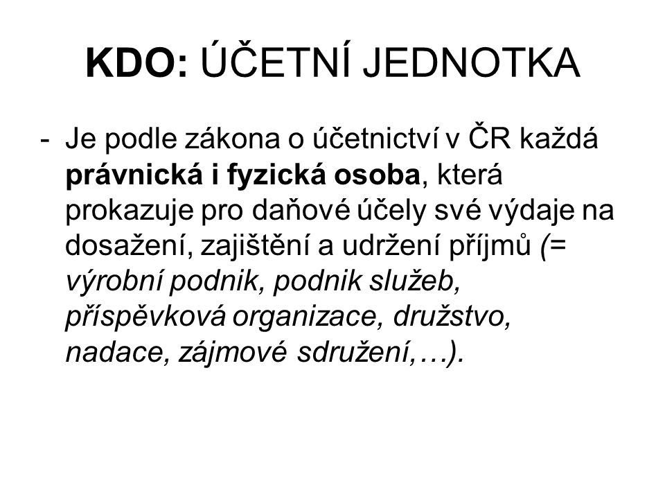 KDO: ÚČETNÍ JEDNOTKA -Je podle zákona o účetnictví v ČR každá právnická i fyzická osoba, která prokazuje pro daňové účely své výdaje na dosažení, zajištění a udržení příjmů (= výrobní podnik, podnik služeb, příspěvková organizace, družstvo, nadace, zájmové sdružení,…).
