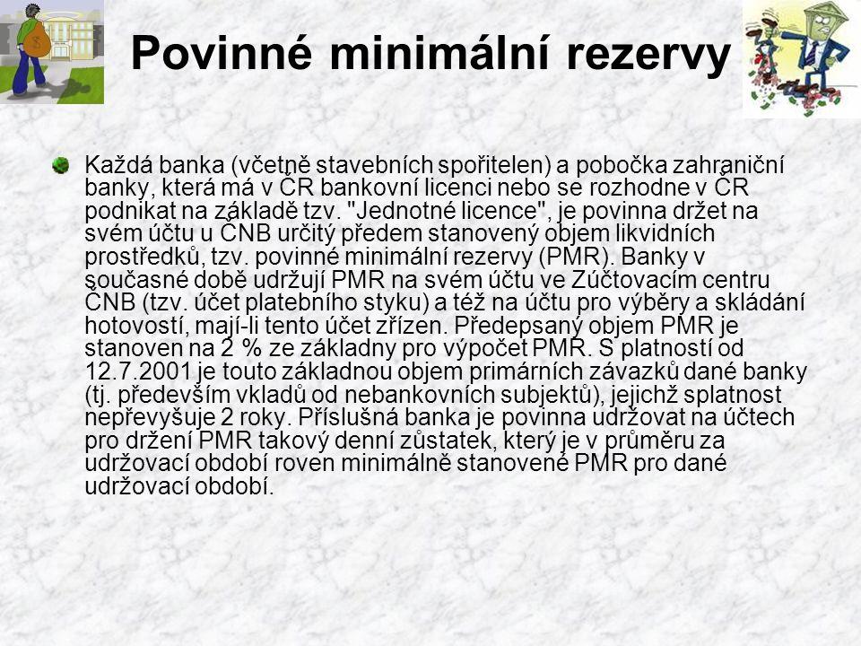 Povinné minimální rezervy Každá banka (včetně stavebních spořitelen) a pobočka zahraniční banky, která má v ČR bankovní licenci nebo se rozhodne v ČR