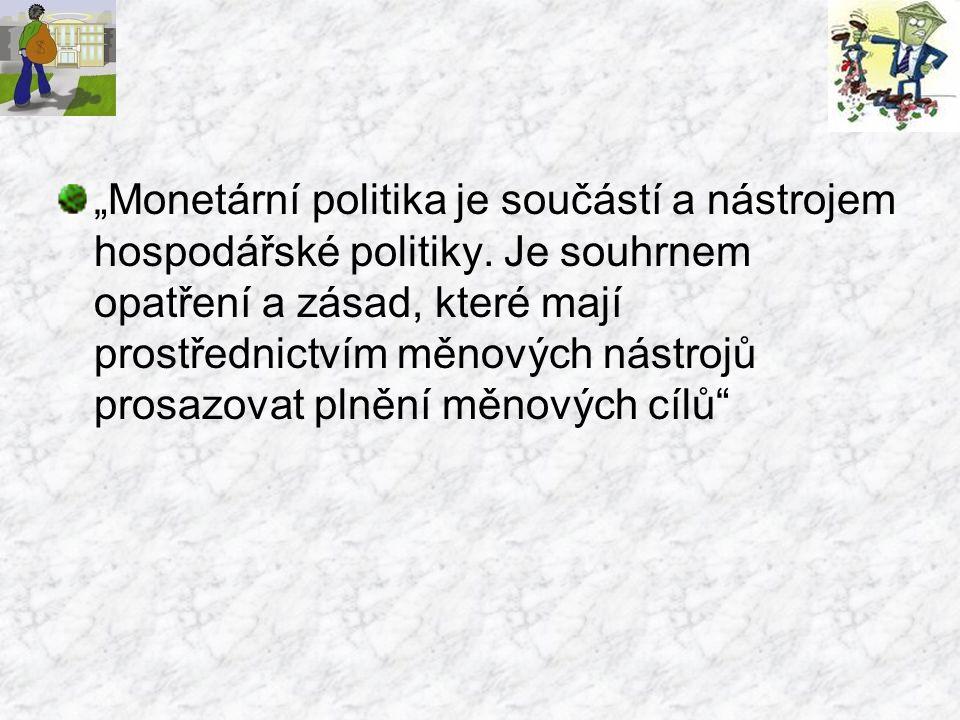 """""""Monetární politika je součástí a nástrojem hospodářské politiky. Je souhrnem opatření a zásad, které mají prostřednictvím měnových nástrojů prosazova"""