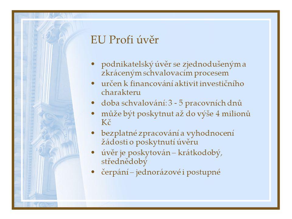EU Profi úvěr podnikatelský úvěr se zjednodušeným a zkráceným schvalovacím procesem určen k financování aktivit investičního charakteru doba schvalování: 3 - 5 pracovních dnů může být poskytnut až do výše 4 milionů Kč bezplatné zpracování a vyhodnocení žádosti o poskytnutí úvěru úvěr je poskytován – krátkodobý, střednědobý čerpání – jednorázové i postupné