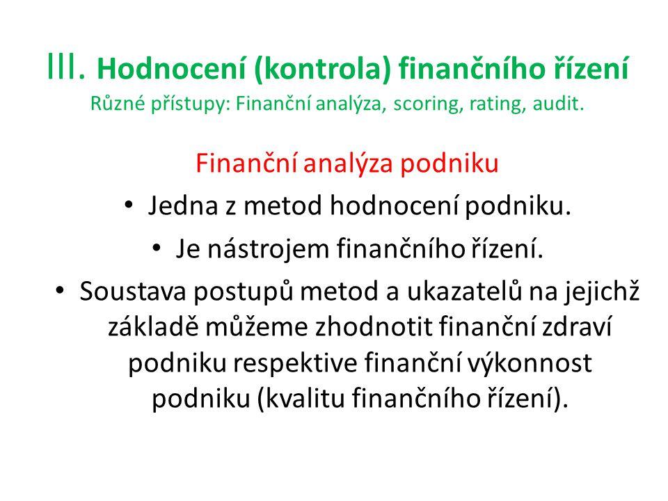 III. Hodnocení (kontrola) finančního řízení Různé přístupy: Finanční analýza, scoring, rating, audit. Finanční analýza podniku Jedna z metod hodnocení