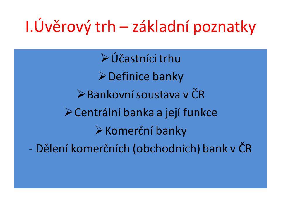 I.Úvěrový trh – základní poznatky  Účastníci trhu  Definice banky  Bankovní soustava v ČR  Centrální banka a její funkce  Komerční banky - Dělení