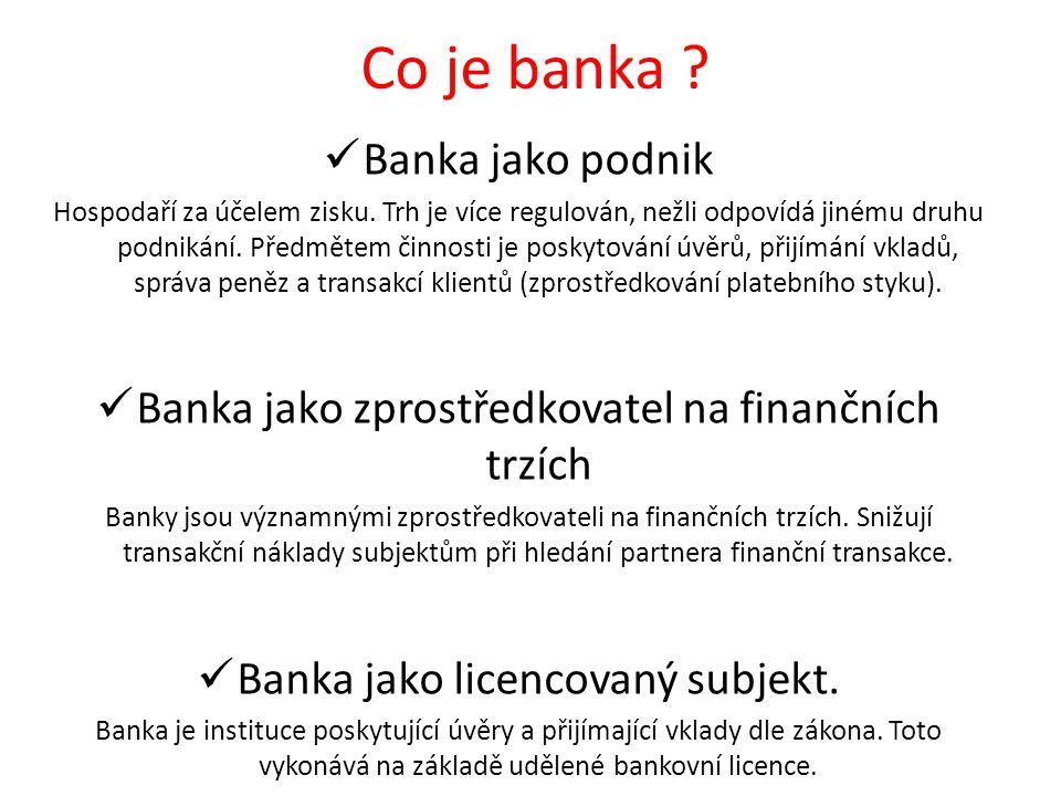 Co je banka ? Banka jako podnik Hospodaří za účelem zisku. Trh je více regulován, nežli odpovídá jinému druhu podnikání. Předmětem činnosti je poskyto