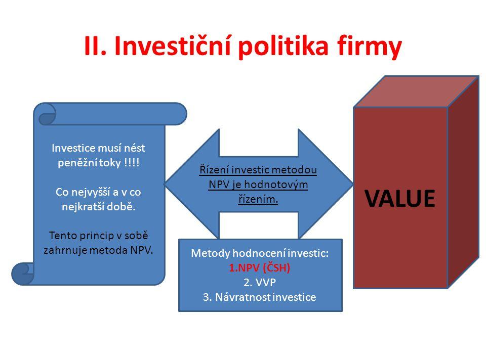 II. Investiční politika firmy Investice musí nést peněžní toky !!!! Co nejvyšší a v co nejkratší době. Tento princip v sobě zahrnuje metoda NPV. VALUE