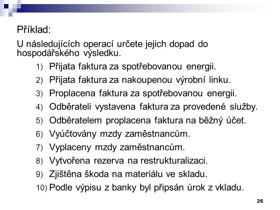 26 Příklad: U následujících operací určete jejich dopad do hospodářského výsledku. 1) Přijata faktura za spotřebovanou energii. 2) Přijata faktura za