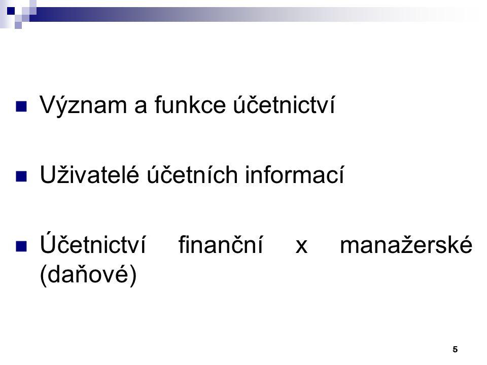6 Účetnictví finanční x daňové x manažerské Finanční – zobrazení podnikatelského procesu z hlediska informačních potřeb především externích uživatelů (je regulováno účetními pravidly, standardy) Daňové – zobrazuje stejné operace, ale primárně s ohledem na správné vykázání základu daně z příjmu Manažerské – informace pro vedoucí pracovníky za účelem řízení procesů v podniku => rozdílné nároky na obsah, strukturu a podrobnost informací.