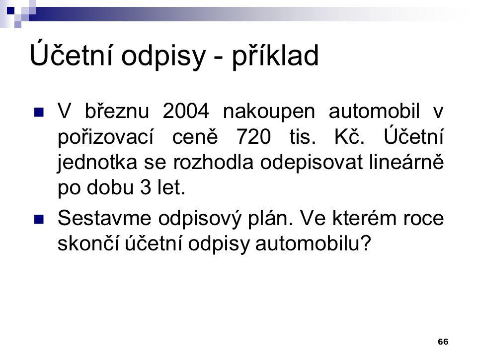 66 Účetní odpisy - příklad V březnu 2004 nakoupen automobil v pořizovací ceně 720 tis. Kč. Účetní jednotka se rozhodla odepisovat lineárně po dobu 3 l