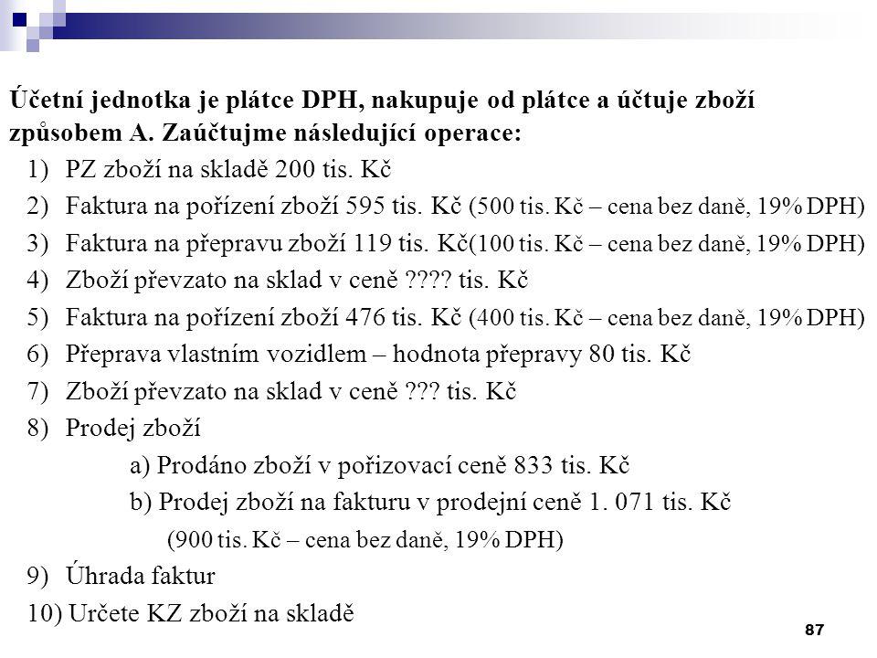 87 Účetní jednotka je plátce DPH, nakupuje od plátce a účtuje zboží způsobem A. Zaúčtujme následující operace: 1) PZ zboží na skladě 200 tis. Kč 2) Fa