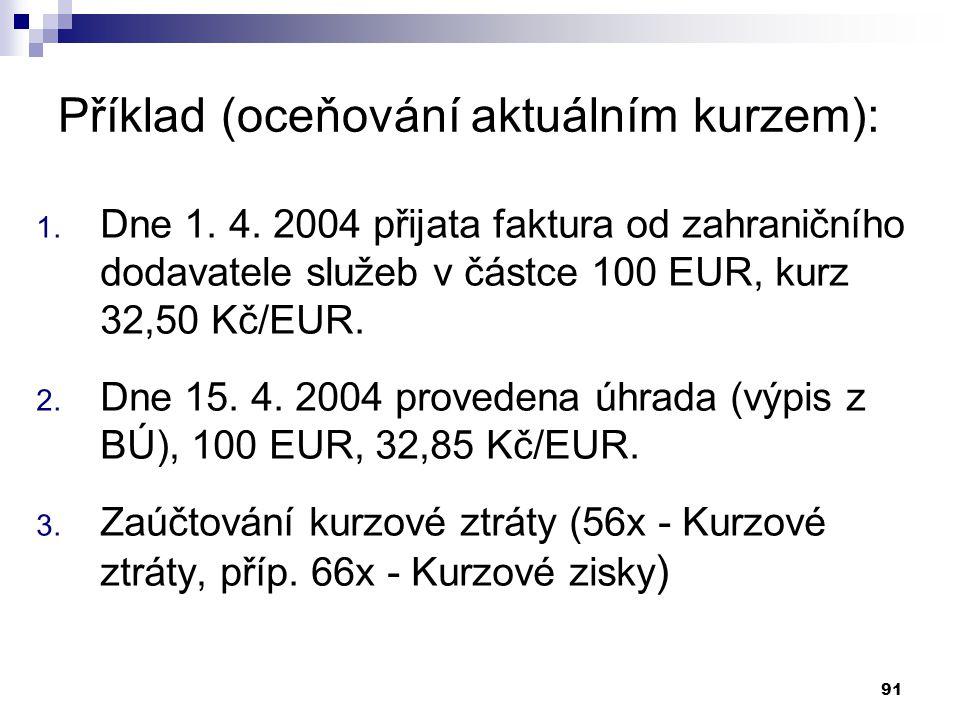 91 Příklad (oceňování aktuálním kurzem): 1. Dne 1. 4. 2004 přijata faktura od zahraničního dodavatele služeb v částce 100 EUR, kurz 32,50 Kč/EUR. 2. D