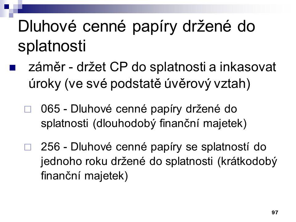 97 Dluhové cenné papíry držené do splatnosti záměr - držet CP do splatnosti a inkasovat úroky (ve své podstatě úvěrový vztah)  065 - Dluhové cenné pa