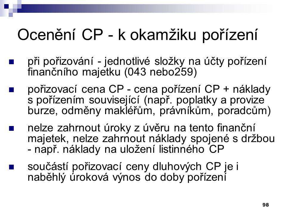 98 Ocenění CP - k okamžiku pořízení při pořizování - jednotlivé složky na účty pořízení finančního majetku (043 nebo259) pořizovací cena CP - cena poř