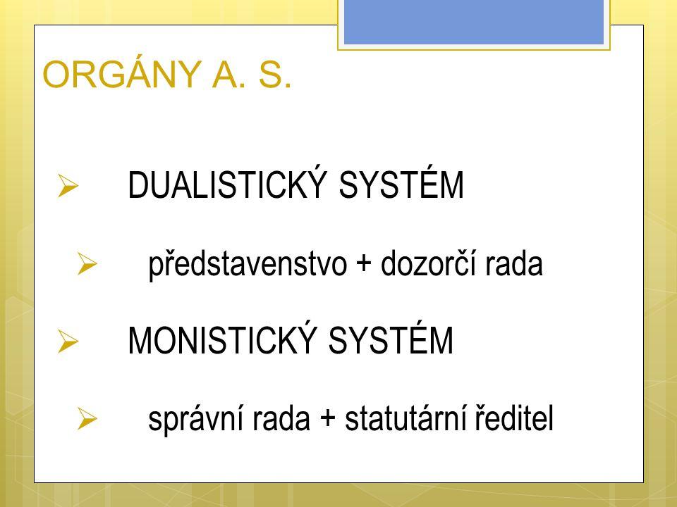 ORGÁNY A. S.  DUALISTICKÝ SYSTÉM  představenstvo + dozorčí rada  MONISTICKÝ SYSTÉM  správní rada + statutární ředitel