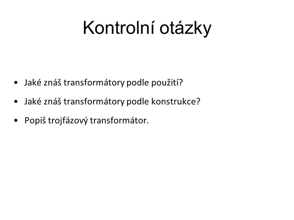 Kontrolní otázky Jaké znáš transformátory podle použití? Jaké znáš transformátory podle konstrukce? Popiš trojfázový transformátor.