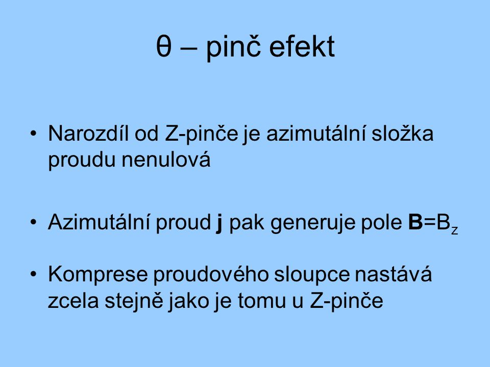 θ – pinč efekt Narozdíl od Z-pinče je azimutální složka proudu nenulová Azimutální proud j pak generuje pole B=B z Komprese proudového sloupce nastává