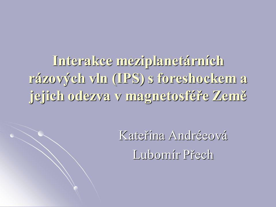 Interakce meziplanetárních rázových vln (IPS) s foreshockem a jejich odezva v magnetosféře Země Kateřina Andréeová Lubomír Přech