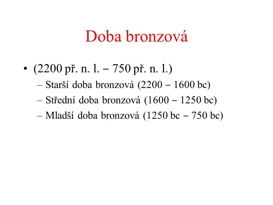 Doba bronzová (2200 př. n. l. ‒ 750 př. n. l.) –Starší doba bronzová (2200 ‒ 1600 bc) –Střední doba bronzová (1600 ‒ 1250 bc) –Mladší doba bronzová (1