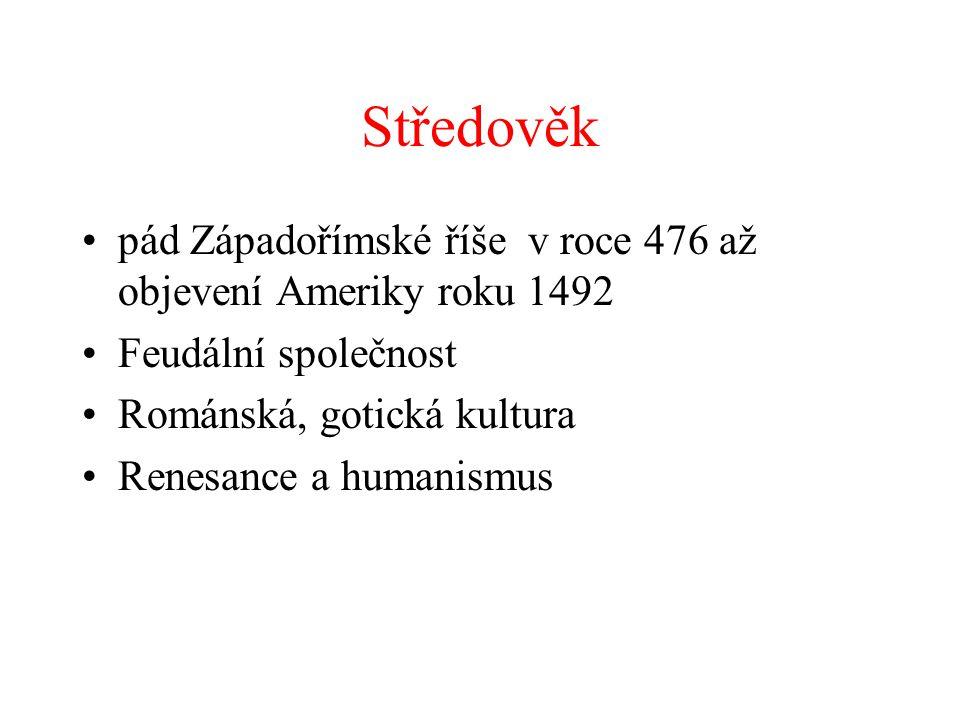 Středověk pád Západořímské říše v roce 476 až objevení Ameriky roku 1492 Feudální společnost Románská, gotická kultura Renesance a humanismus