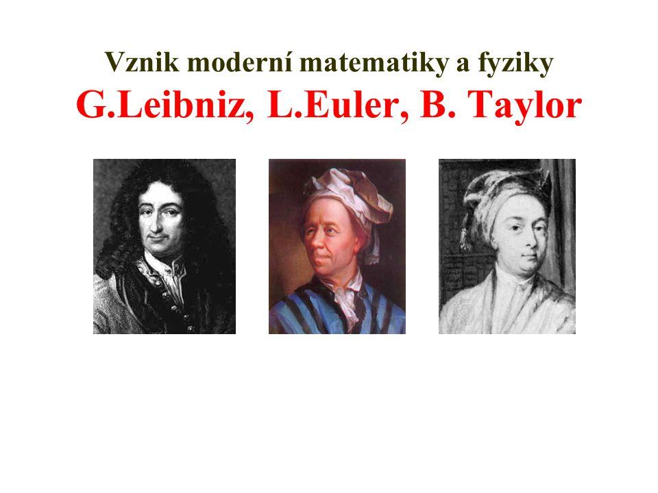 Vznik moderní matematiky a fyziky G.Leibniz, L.Euler, B. Taylor