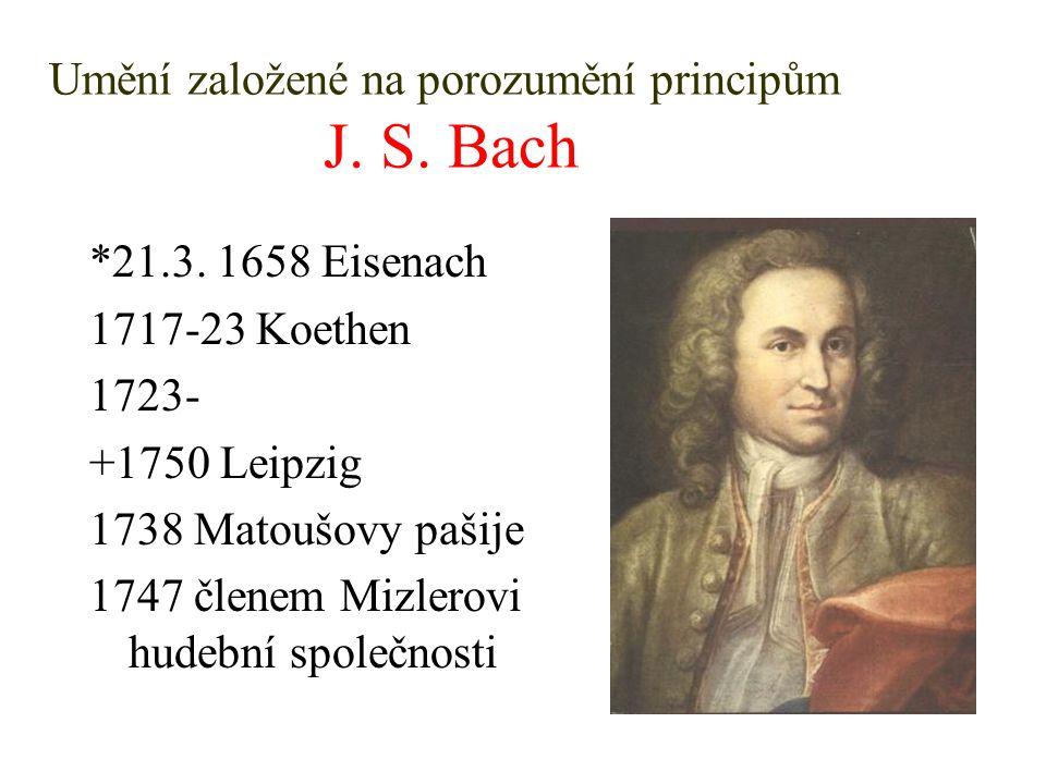 Umění založené na porozumění principům J. S. Bach *21.3. 1658 Eisenach 1717-23 Koethen 1723- +1750 Leipzig 1738 Matoušovy pašije 1747 členem Mizlerovi