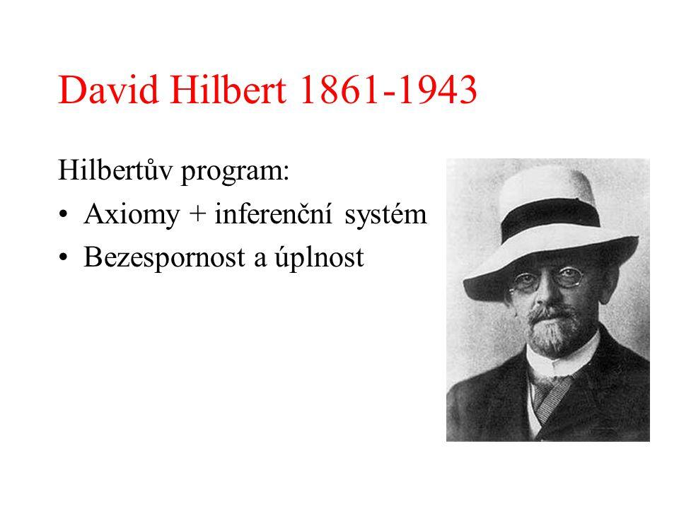 David Hilbert 1861-1943 Hilbertův program: Axiomy + inferenční systém Bezespornost a úplnost