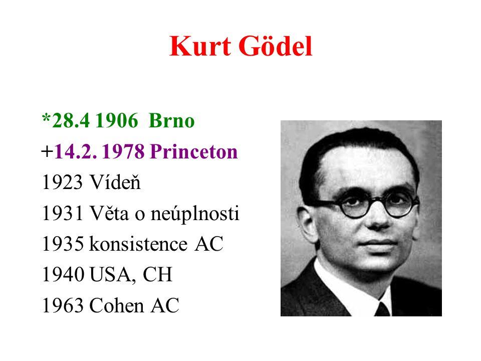 Kurt Gödel *28.4 1906 Brno +14.2. 1978 Princeton 1923 Vídeň 1931 Věta o neúplnosti 1935 konsistence AC 1940 USA, CH 1963 Cohen AC