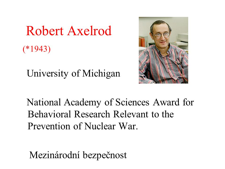 Robert Axelrod (*1943) University of Michigan National Academy of Sciences Award for Behavioral Research Relevant to the Prevention of Nuclear War. Me