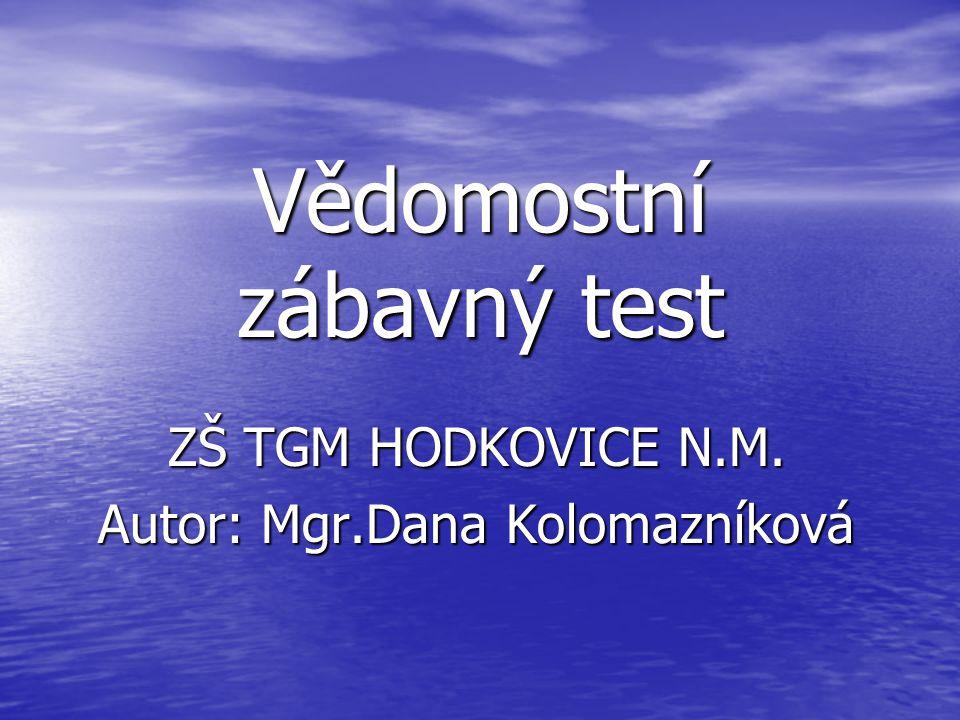 Vědomostní zábavný test ZŠ TGM HODKOVICE N.M. Autor: Mgr.Dana Kolomazníková