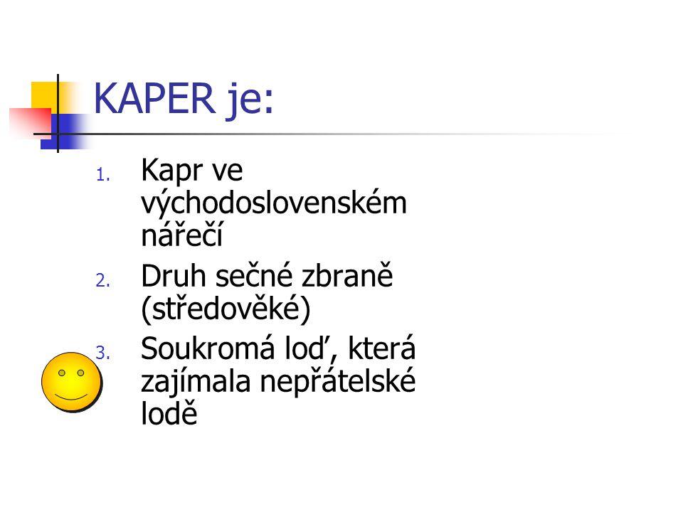KAPER je: 1. Kapr ve východoslovenském nářečí 2. Druh sečné zbraně (středověké) 3. Soukromá loď, která zajímala nepřátelské lodě