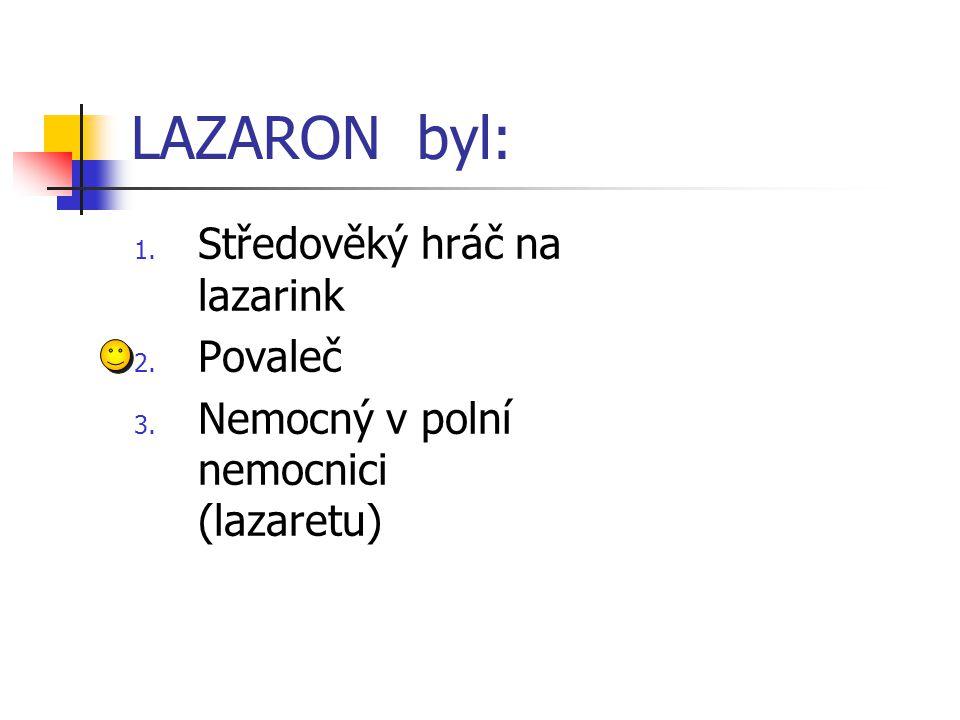 LAZARON byl: 1. Středověký hráč na lazarink 2. Povaleč 3. Nemocný v polní nemocnici (lazaretu)