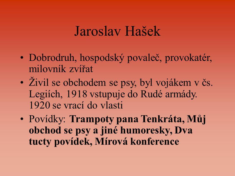 Jaroslav Hašek Dobrodruh, hospodský povaleč, provokatér, milovník zvířat Živil se obchodem se psy, byl vojákem v čs. Legiích, 1918 vstupuje do Rudé ar