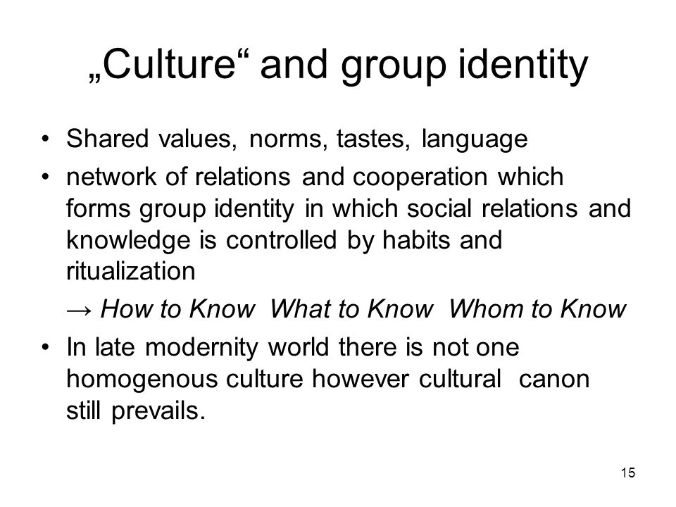 "15 ""Culture and group identity Shared values, norms, tastes, language network of relations and cooperation which forms group identity in which social relations and knowledge is controlled by habits and ritualization → How to Know What to Know Whom to Know In late modernity world there is not one homogenous culture however cultural canon still prevails."