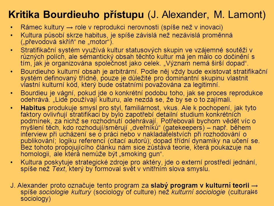 46 Kritika Bourdieuho přístupu (J. Alexander, M. Lamont) Rámec kultury → role v reprodukci nerovnosti (spíše než v inovaci) Kultura působí skrze habit