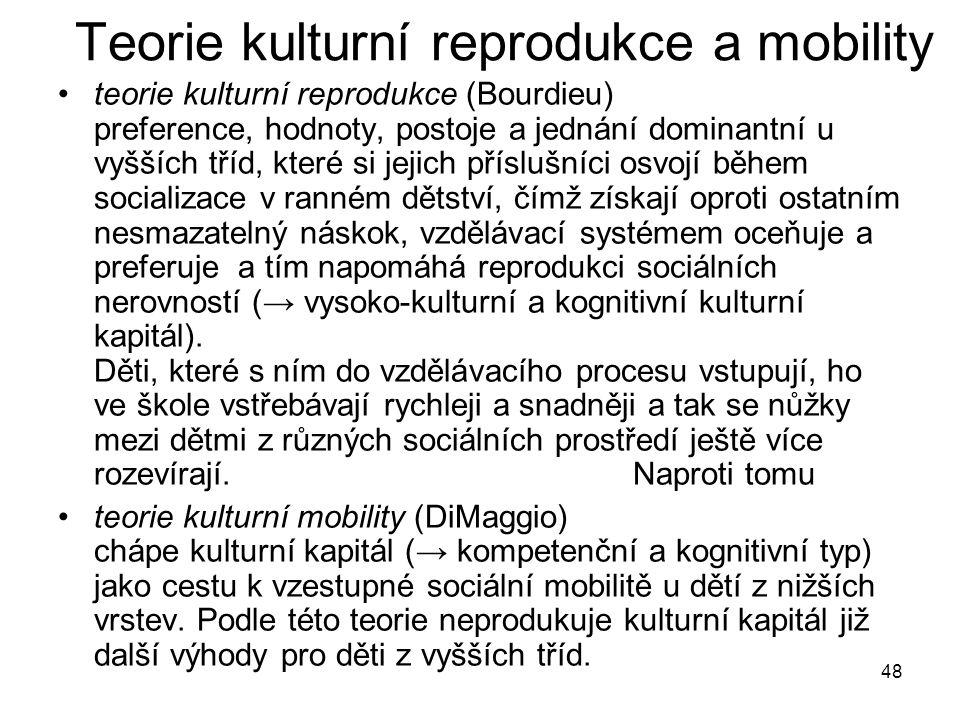 48 Teorie kulturní reprodukce a mobility teorie kulturní reprodukce (Bourdieu) preference, hodnoty, postoje a jednání dominantní u vyšších tříd, které