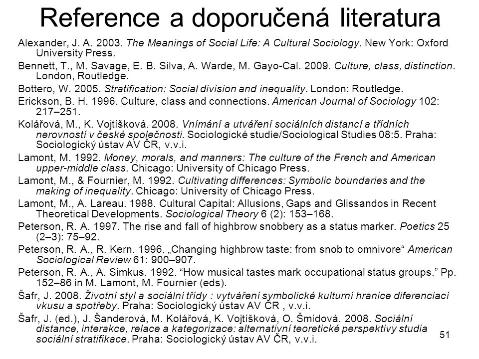 51 Reference a doporučená literatura Alexander, J. A. 2003. The Meanings of Social Life: A Cultural Sociology. New York: Oxford University Press. Benn