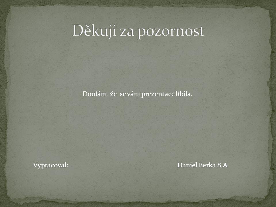 Doufám že se vám prezentace líbila. Vypracoval:Daniel Berka 8.A