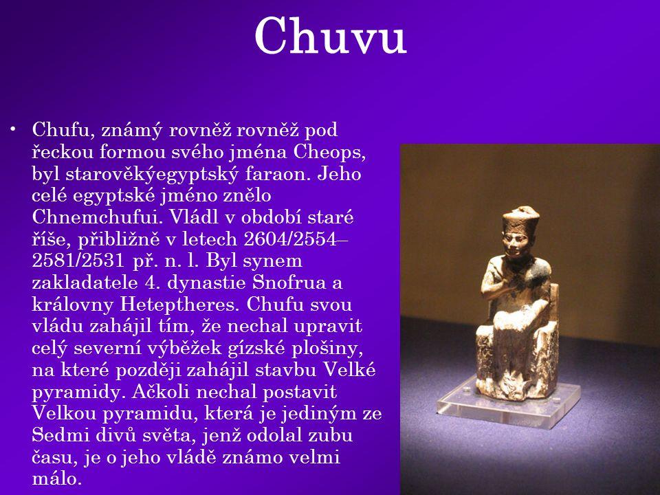 Chuvu Chufu, známý rovněž rovněž pod řeckou formou svého jména Cheops, byl starověkýegyptský faraon. Jeho celé egyptské jméno znělo Chnemchufui. Vládl