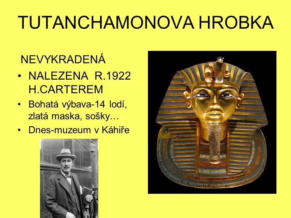 TUTANCHAMONOVA HROBKA NEVYKRADENÁ NALEZENA R.1922 H.CARTEREM Bohatá výbava-14 lodí, zlatá maska, sošky… Dnes-muzeum v Káhiře