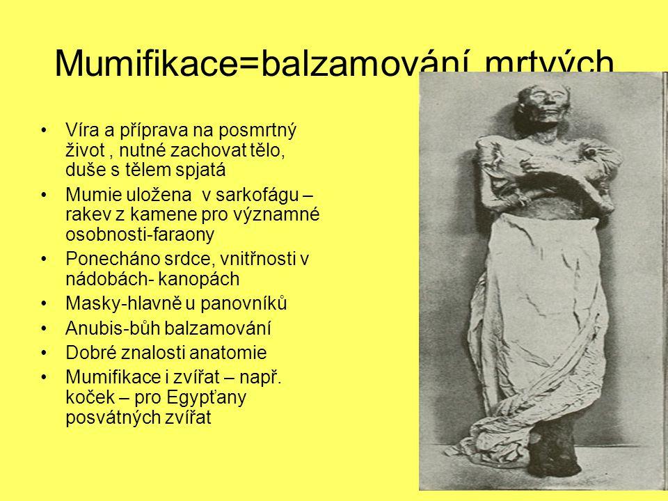 Mumifikace=balzamování mrtvých Víra a příprava na posmrtný život, nutné zachovat tělo, duše s tělem spjatá Mumie uložena v sarkofágu – rakev z kamene pro významné osobnosti-faraony Ponecháno srdce, vnitřnosti v nádobách- kanopách Masky-hlavně u panovníků Anubis-bůh balzamování Dobré znalosti anatomie Mumifikace i zvířat – např.