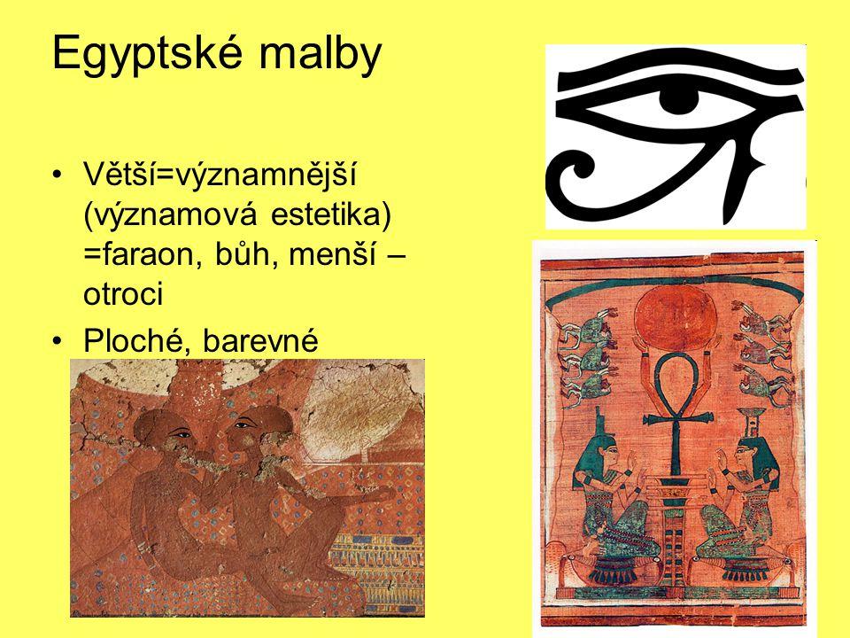 Egyptské malby Větší=významnější (významová estetika) =faraon, bůh, menší – otroci Ploché, barevné