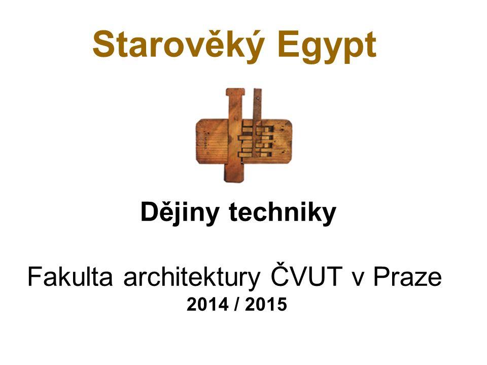 Starověký Egypt Dějiny techniky Fakulta architektury ČVUT v Praze 2014 / 2015