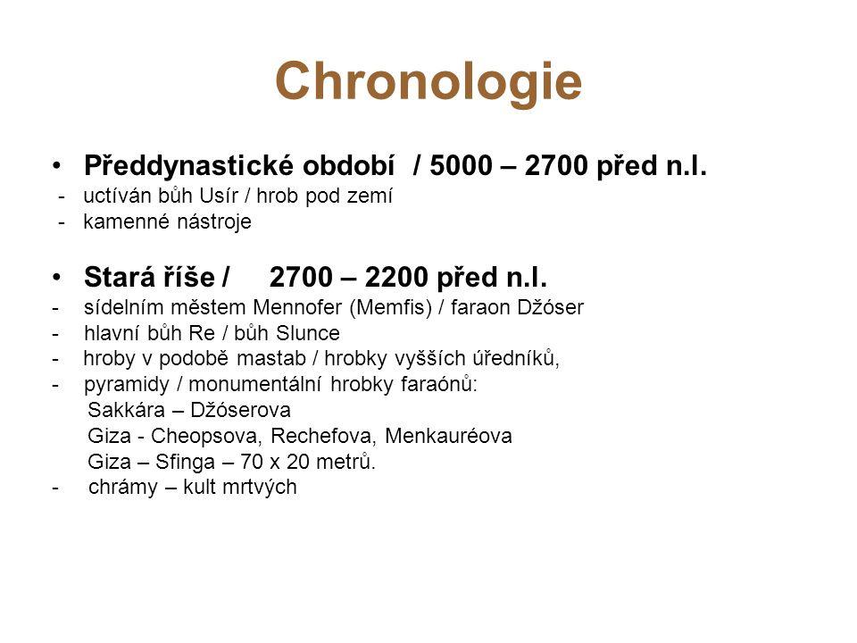 Chronologie Předdynastické období / 5000 – 2700 před n.l. - uctíván bůh Usír / hrob pod zemí - kamenné nástroje Stará říše / 2700 – 2200 před n.l. -sí