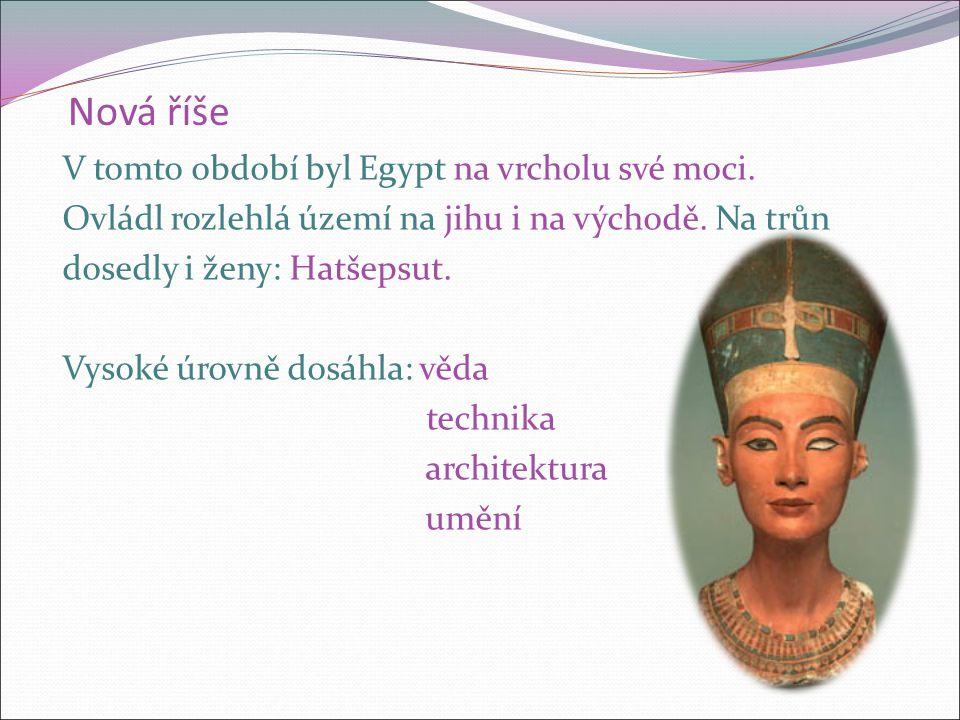 Nová říše V tomto období byl Egypt na vrcholu své moci. Ovládl rozlehlá území na jihu i na východě. Na trůn dosedly i ženy: Hatšepsut. Vysoké úrovně d