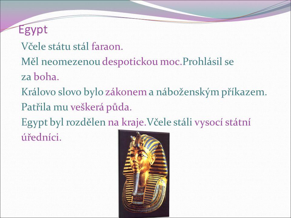 Egypt Včele státu stál faraon. Měl neomezenou despotickou moc.Prohlásil se za boha. Královo slovo bylo zákonem a náboženským příkazem. Patřila mu vešk